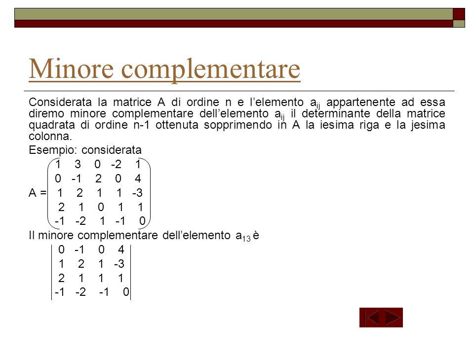 Considerate le matrici quadrate dello stesso ordine A e B e il loro prodotto C, il determinante di C è eguale al prodotto del determinante di A per il determinante di B (Teorema di Binet); cioè C = A B C = A B Esempio 1 0 2 3 1 -1 A = 1 -1 1 B = 0 -2 1 0 3 4 1 3 2 13+0 0+2 1 1 1+0 (-2)+2 3 1 (-1)+0 1+2 2 5 7 3 C = A B = 3 1-1 0+1 1 1 1-1 (-2)+1 3 1 (-1)- 1 1+1 2 = 4 6 0 0 3+3 0+4 1 0 1+3 (-2)+4 3 0 (-1) +3 1+4 2 4 6 11 1 0 2 A = 1 -1 1 = 1 -1 1 +2 1 -1 = 1( -4-3)+2 (3+0) = -7 + 6 = -1 0 3 4 3 4 0 3 3 1 -1 B = 0 -2 1 = 3 -2 1 +1 1 -1 = 3 ( -4 -3) +1(1-2) = -21 -1 = -22 1 3 2 3 2 -2 1 5 7 3 C = 4 6 0 = -4 7 3 +6 5 3 = -4 (77-18) +6 (55-12) = -4 59 +6 43 = - 236 +258 = 22 = -1 (-22) 4 6 11 6 11 4 11