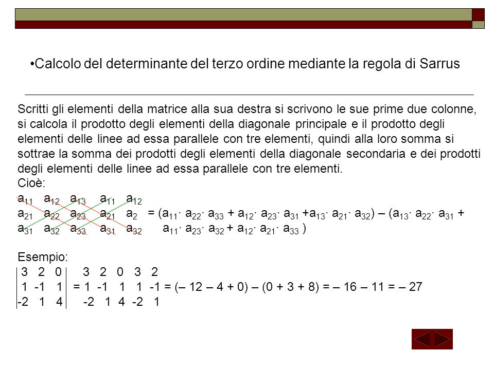 Calcolo del determinante di una matrice quadrata di ordine n 3 Il determinante di una matrice quadrata di ordine n 3 è uguale alla somma dei prodotti degli elementi di una qualsiasi riga o colonna per i rispettivi complementi algebrici.