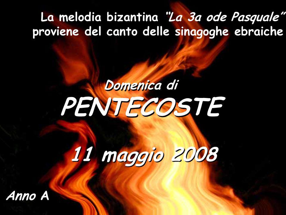 Domenica di PENTECOSTE Domenica di PENTECOSTE Anno A 11 maggio 2008 La melodia bizantina La 3a ode Pasquale proviene del canto delle sinagoghe ebraiche