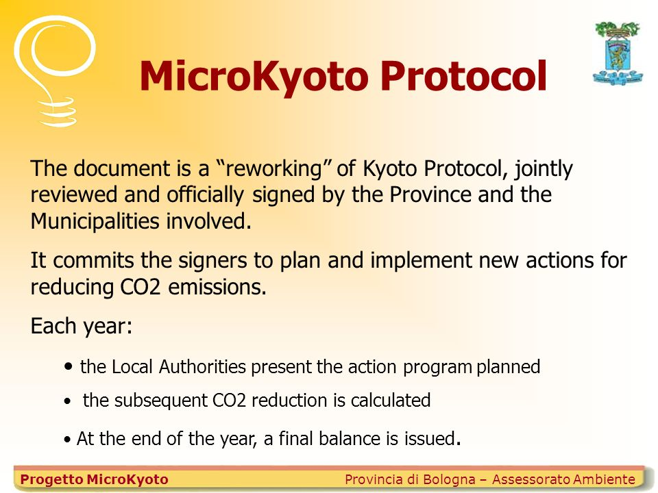 MicroKyoto Protocol Provincia di Bologna – Assessorato AmbienteProgetto MicroKyoto The document is a reworking of Kyoto Protocol, jointly reviewed and officially signed by the Province and the Municipalities involved.