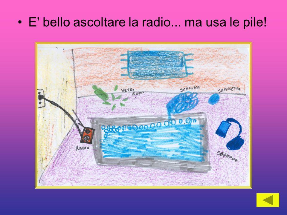 E' bello ascoltare la radio... ma usa le pile!