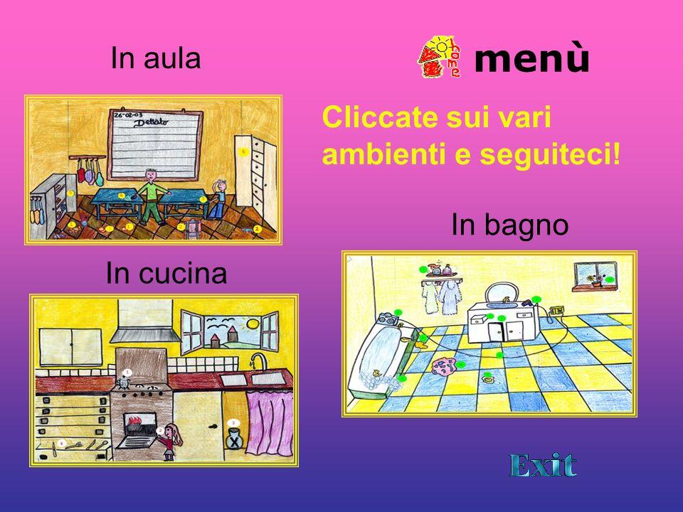 menù In bagno In cucina Cliccate sui vari ambienti e seguiteci! In aula