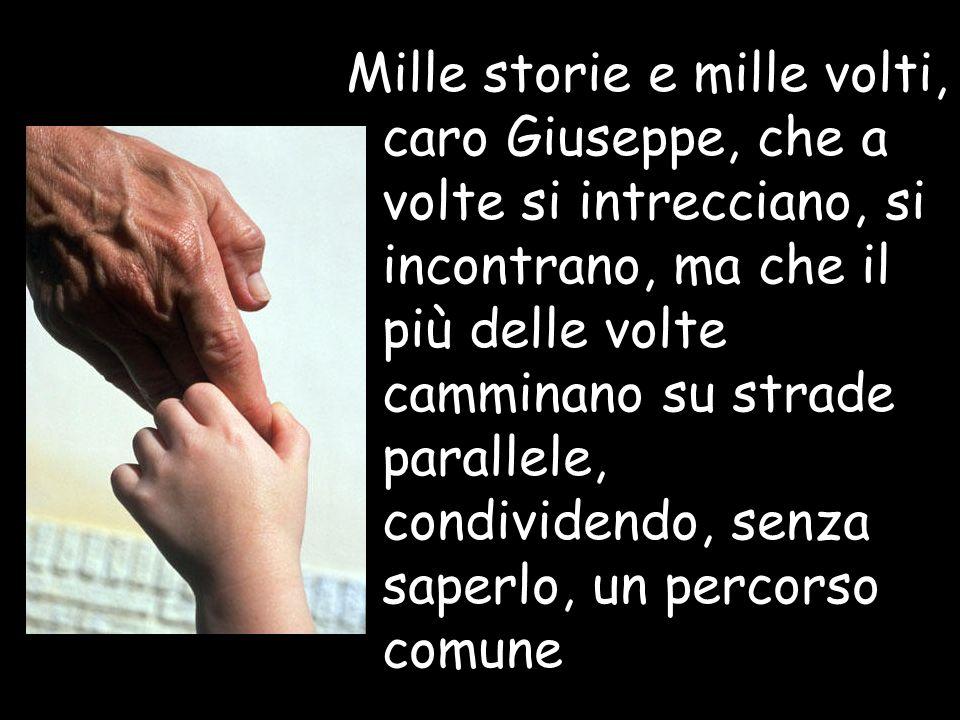 Mille storie e mille volti, caro Giuseppe, che a volte si intrecciano, si incontrano, ma che il più delle volte camminano su strade parallele, condivi