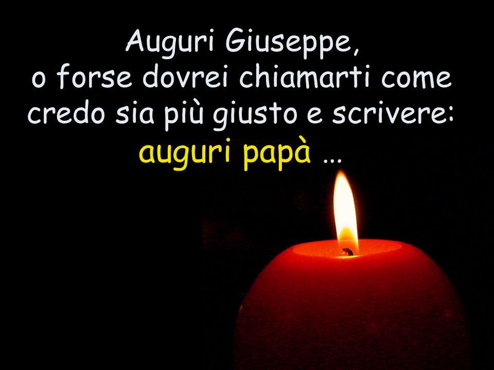 Auguri Giuseppe, o forse dovrei chiamarti come credo sia più giusto e scrivere: auguri papà …