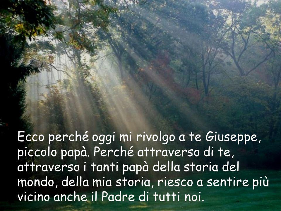 Ecco perché oggi mi rivolgo a te Giuseppe, piccolo papà. Perché attraverso di te, attraverso i tanti papà della storia del mondo, della mia storia, ri