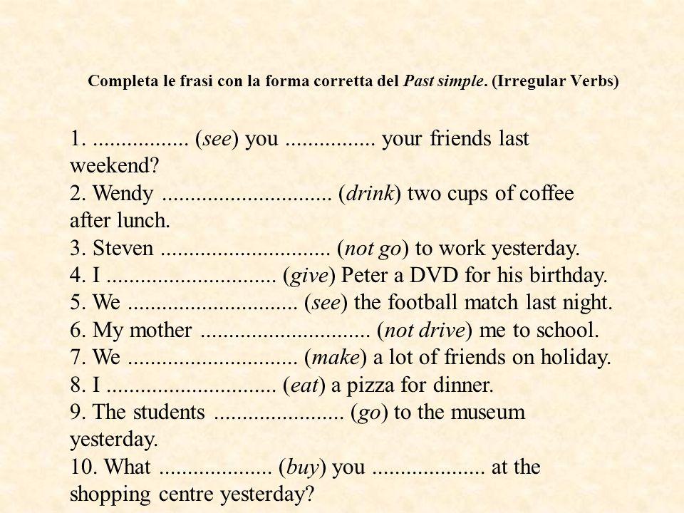 Completa le frasi con la forma corretta del Past simple. (Irregular Verbs) 1.................. (see) you................ your friends last weekend? 2.