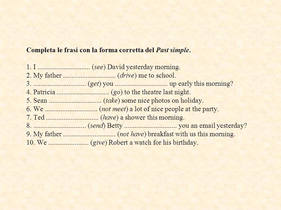 Completa le frasi con la forma corretta del Past simple. 1. I.............................. (see) David yesterday morning. 2. My father...............