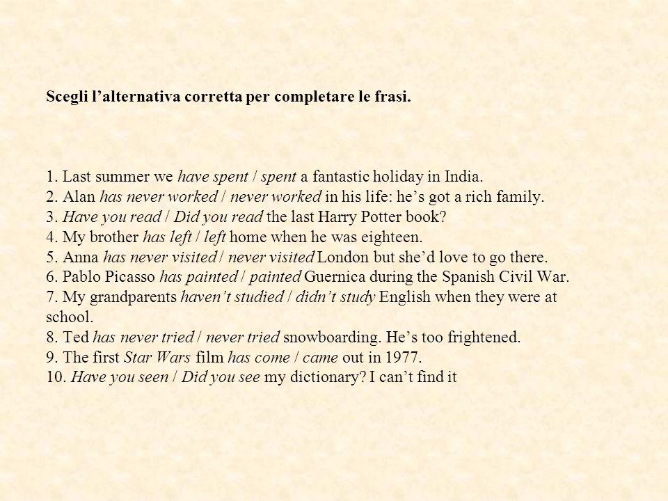 Scegli lalternativa corretta per completare le frasi. 1. Last summer we have spent / spent a fantastic holiday in India. 2. Alan has never worked / ne