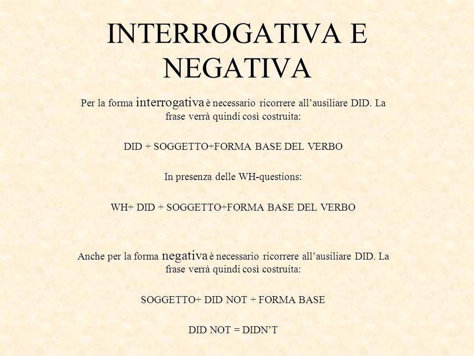 INTERROGATIVA E NEGATIVA Per la forma interrogativa è necessario ricorrere allausiliare DID. La frase verrà quindi così costruita: DID + SOGGETTO+FORM