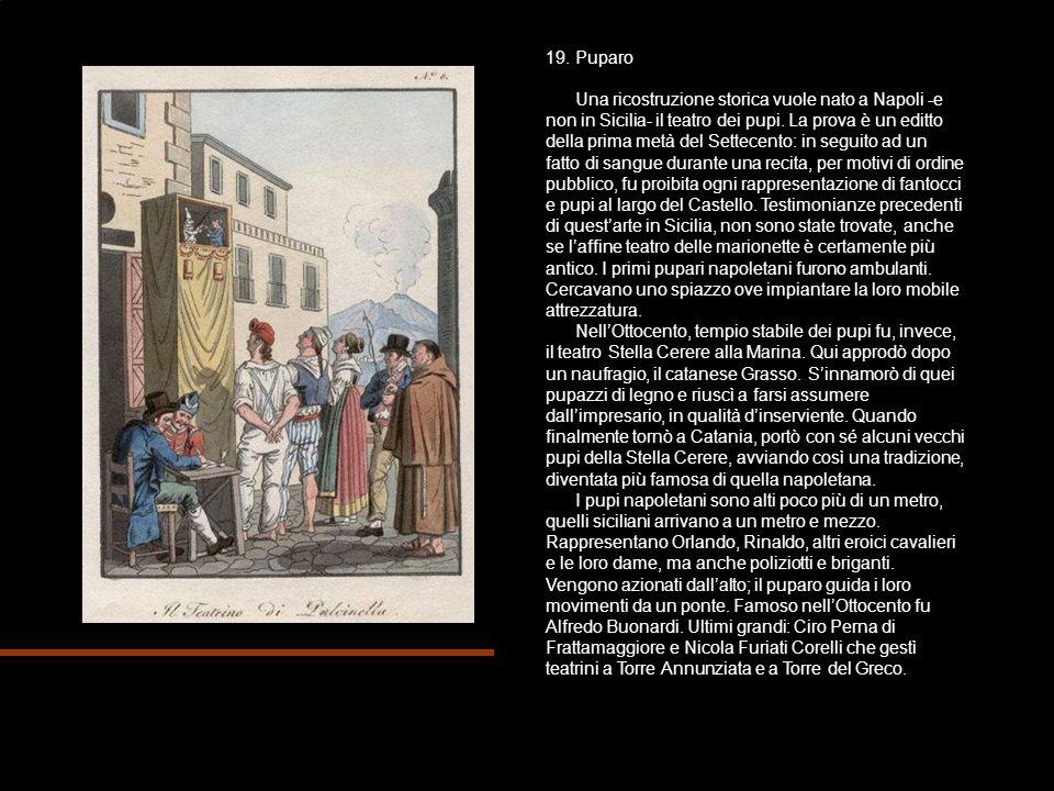 19. Puparo Una ricostruzione storica vuole nato a Napoli -e non in Sicilia- il teatro dei pupi. La prova è un editto della prima metà del Settecento: