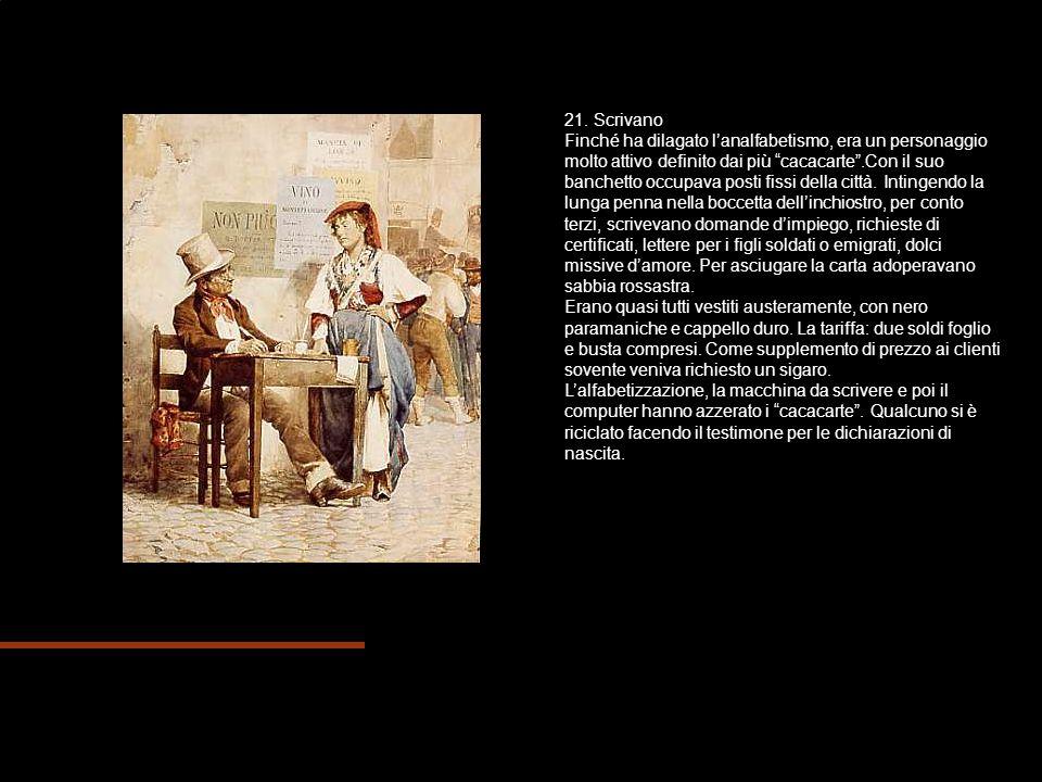 21. Scrivano Finché ha dilagato lanalfabetismo, era un personaggio molto attivo definito dai più cacacarte.Con il suo banchetto occupava posti fissi d