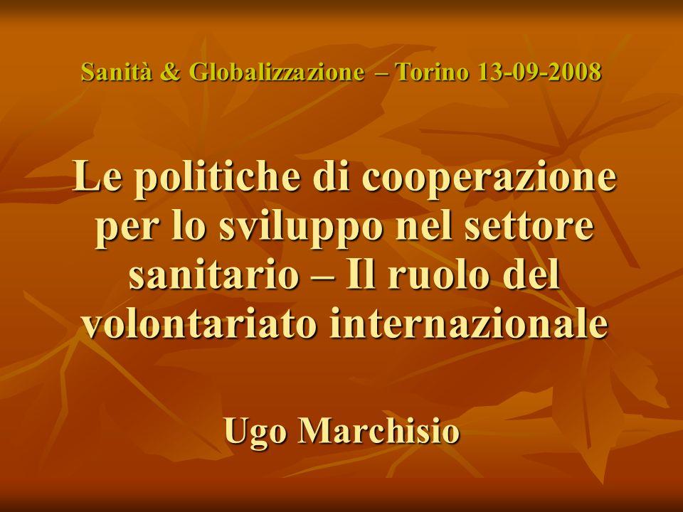 Le politiche di cooperazione per lo sviluppo nel settore sanitario – Il ruolo del volontariato internazionale Ugo Marchisio Sanità & Globalizzazione – Torino 13-09-2008