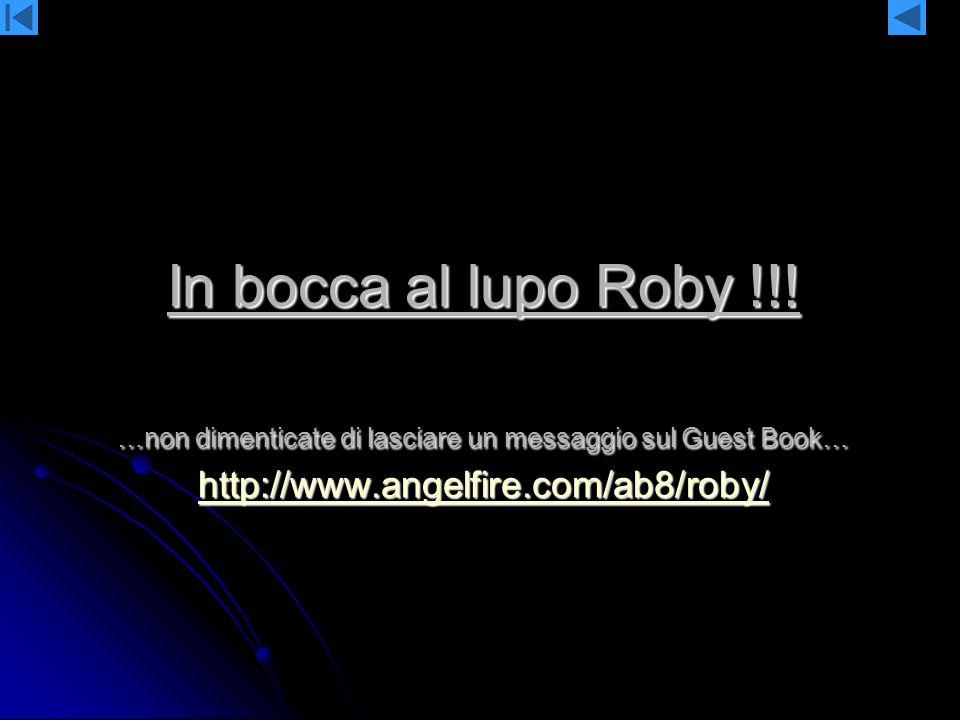 In bocca al lupo Roby !!! …non dimenticate di lasciare un messaggio sul Guest Book… http://www.angelfire.com/ab8/roby/ http://www.angelfire.com/ab8/ro