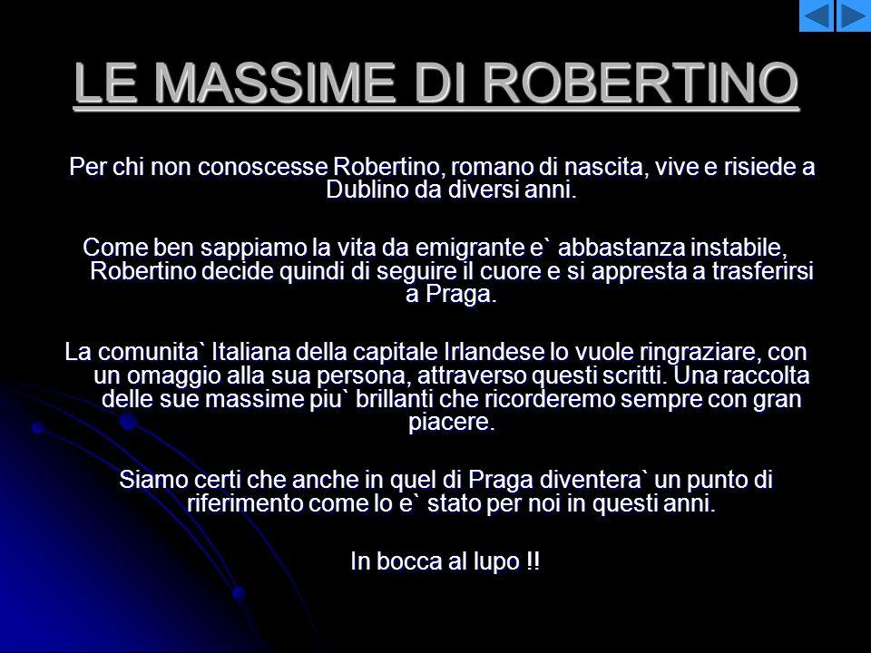 LE MASSIME DI ROBERTINO Per chi non conoscesse Robertino, romano di nascita, vive e risiede a Dublino da diversi anni. Per chi non conoscesse Robertin
