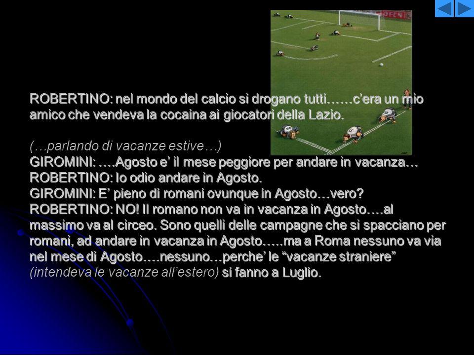 ROBERTINO: nel mondo del calcio si drogano tutti……cera un mio amico che vendeva la cocaina ai giocatori della Lazio. GIROMINI: ….Agosto e il mese pegg