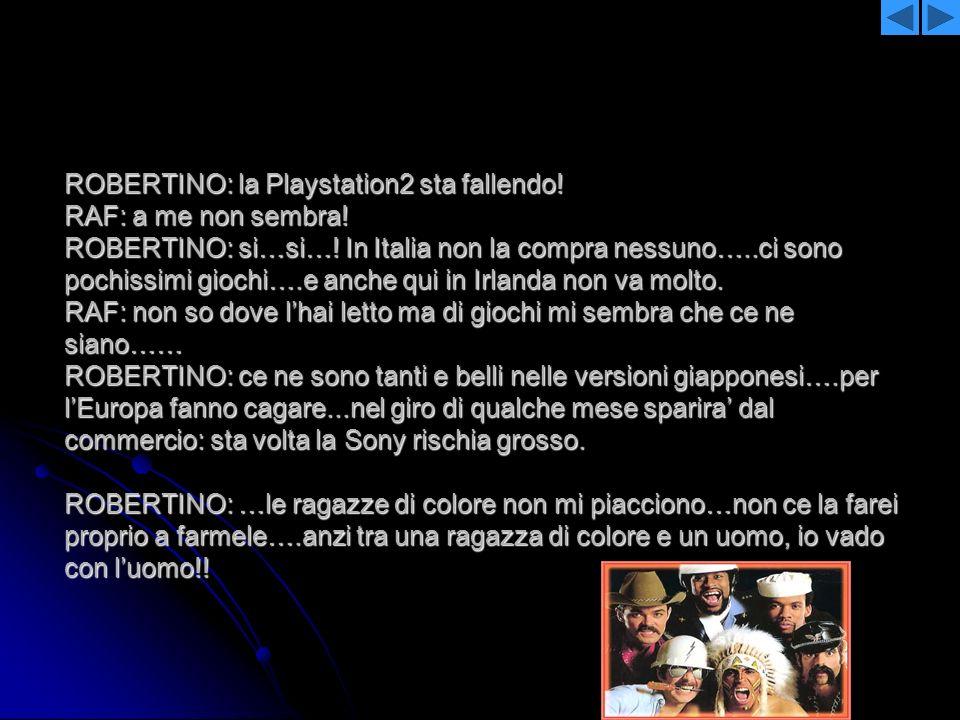 ROBERTINO: la Playstation2 sta fallendo! RAF: a me non sembra! ROBERTINO: si…si…! In Italia non la compra nessuno…..ci sono pochissimi giochi….e anche