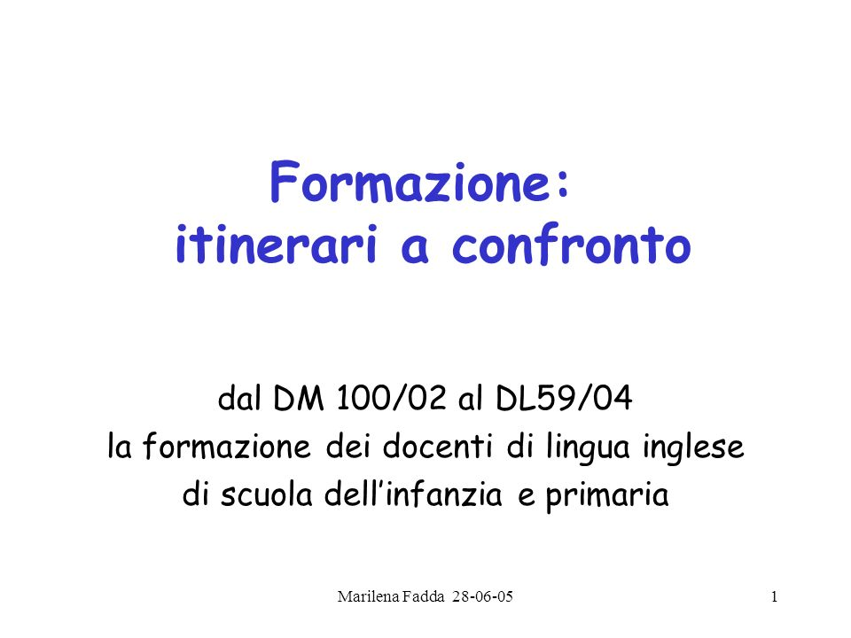 Marilena Fadda 28-06-051 Formazione: itinerari a confronto dal DM 100/02 al DL59/04 la formazione dei docenti di lingua inglese di scuola dellinfanzia