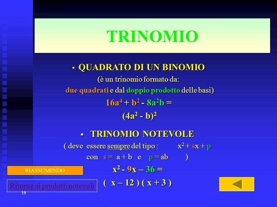 19 TRINOMIO QUADRATO DI UN BINOMIO (è un trinomio formato da: due quadrati e dal doppio prodotto delle basi) due quadrati e dal doppio prodotto delle