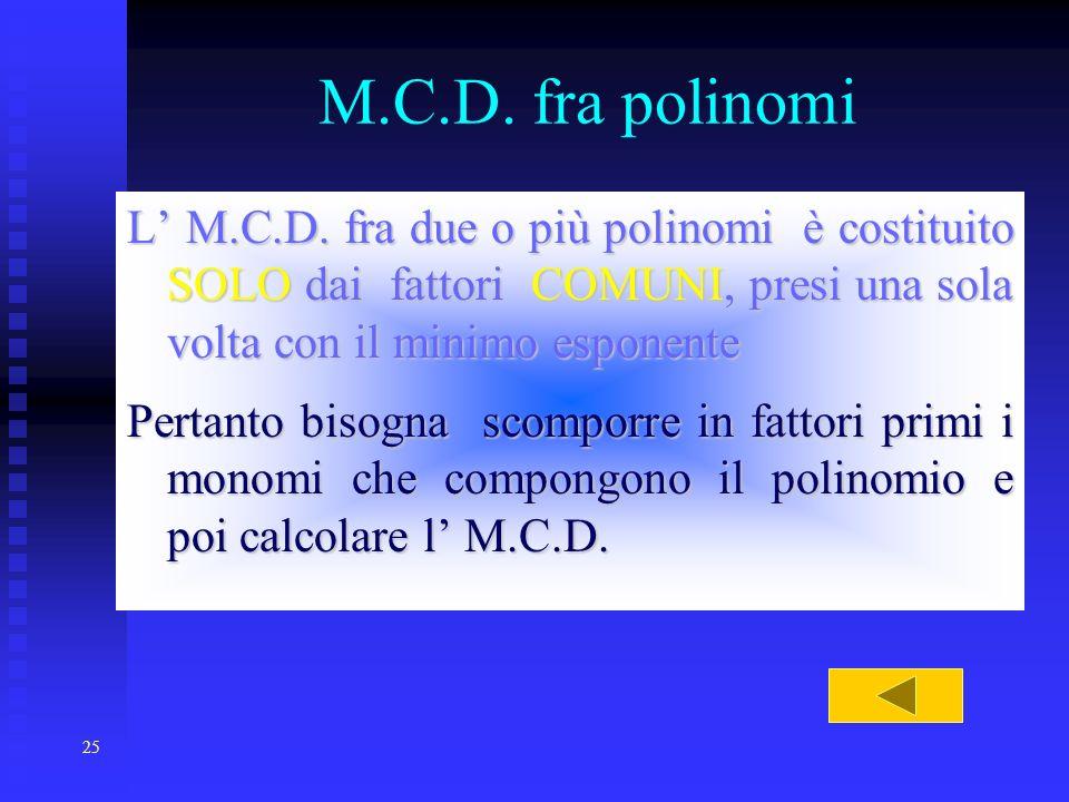 25 M.C.D. fra polinomi L M.C.D. fra due o più polinomi è costituito SOLO SOLO dai fattori COMUNI, COMUNI, presi una sola volta con il minimo esponente