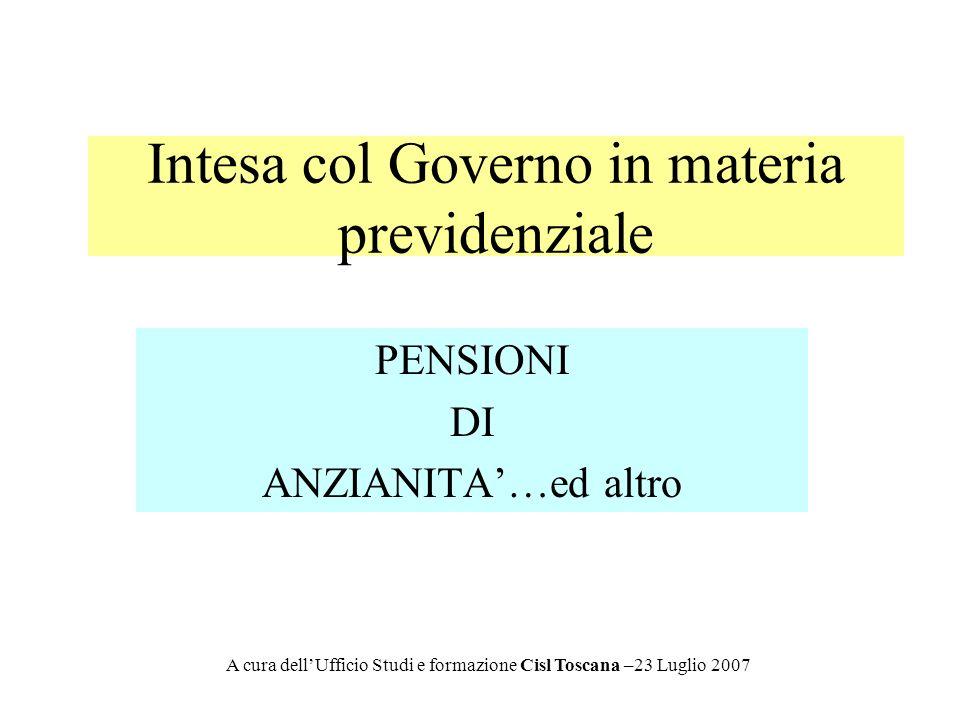 Intesa col Governo in materia previdenziale PENSIONI DI ANZIANITA…ed altro A cura dellUfficio Studi e formazione Cisl Toscana –23 Luglio 2007