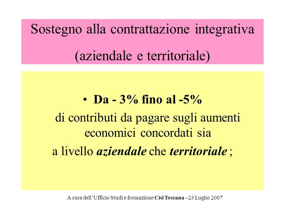 Sostegno alla contrattazione integrativa (aziendale e territoriale) Da - 3% fino al -5% di contributi da pagare sugli aumenti economici concordati sia a livello aziendale che territoriale ; A cura dellUfficio Studi e formazione Cisl Toscana –23 Luglio 2007