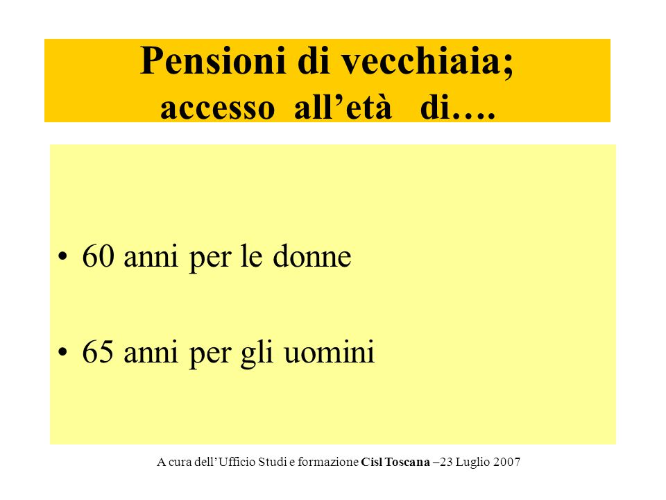 Pensioni di vecchiaia; accesso alletà di…. 60 anni per le donne 65 anni per gli uomini A cura dellUfficio Studi e formazione Cisl Toscana –23 Luglio 2