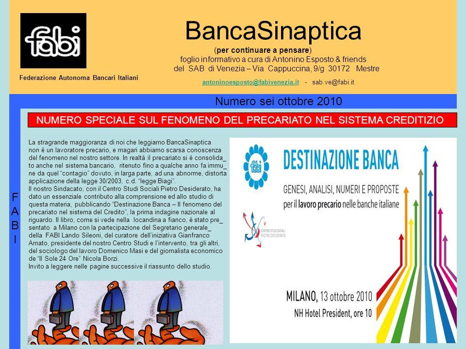 BancaSinaptica (per continuare a pensare) foglio informativo a cura di Antonino Esposto & friends del SAB di Venezia – Via Cappuccina, 9/g 30172 Mestre antoninoesposto@fabivenezia.it - sab.ve@fabi.it antoninoesposto@fabivenezia.it FABIFABI Numero sei ottobre 2010 Federazione Autonoma Bancari Italiani NUMERO SPECIALE SUL FENOMENO DEL PRECARIATO NEL SISTEMA CREDITIZIO La stragrande maggioranza di noi che leggiamo BancaSinaptica non è un lavoratore precario, e magari abbiamo scarsa conoscenza del fenomeno nel nostro settore.