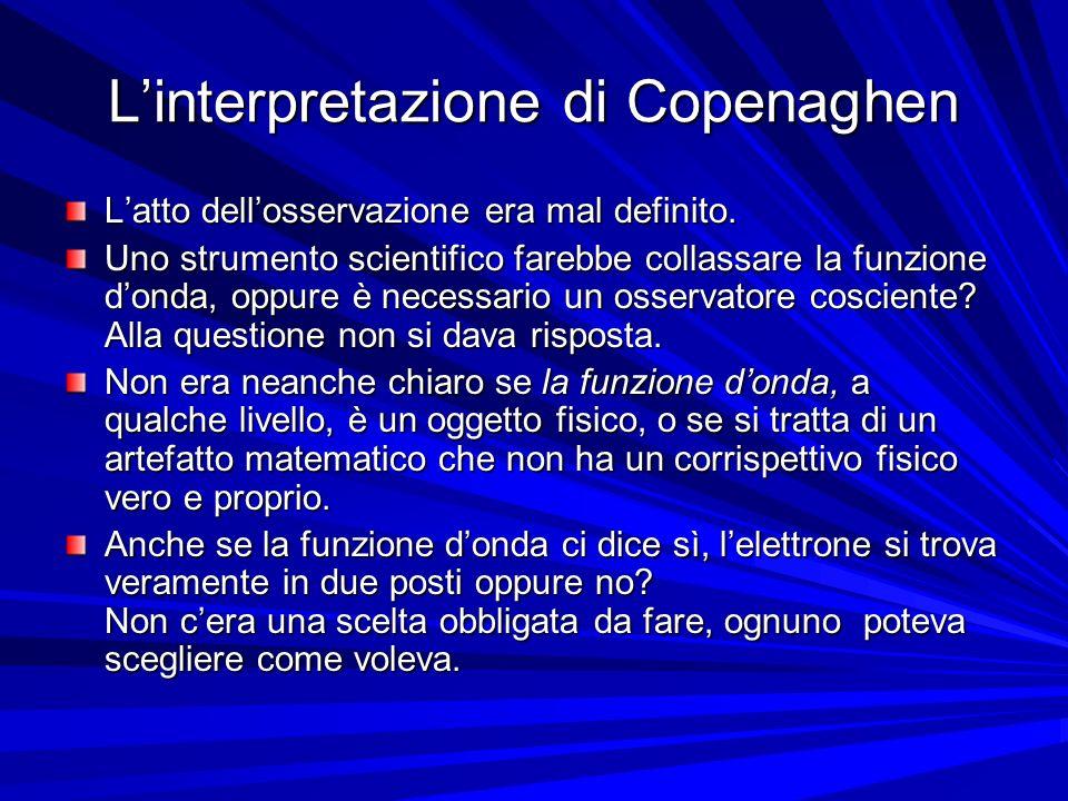 Linterpretazione di Copenaghen Latto dellosservazione era mal definito. Uno strumento scientifico farebbe collassare la funzione donda, oppure è neces