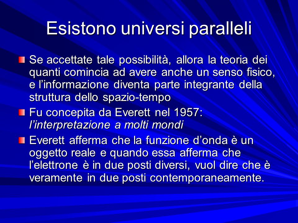 Esistono universi paralleli Se accettate tale possibilità, allora la teoria dei quanti comincia ad avere anche un senso fisico, e linformazione divent
