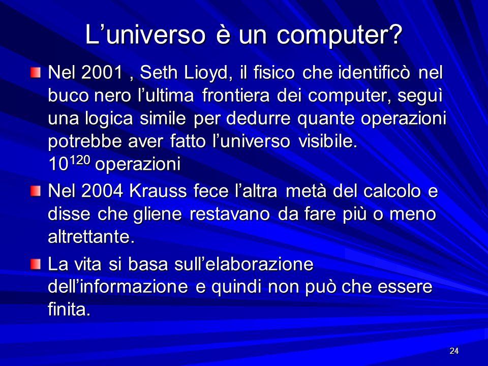 24 Luniverso è un computer? Nel 2001, Seth Lioyd, il fisico che identificò nel buco nero lultima frontiera dei computer, seguì una logica simile per d
