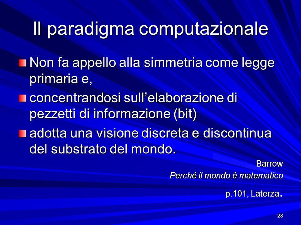 28 Il paradigma computazionale Non fa appello alla simmetria come legge primaria e, concentrandosi sullelaborazione di pezzetti di informazione (bit)