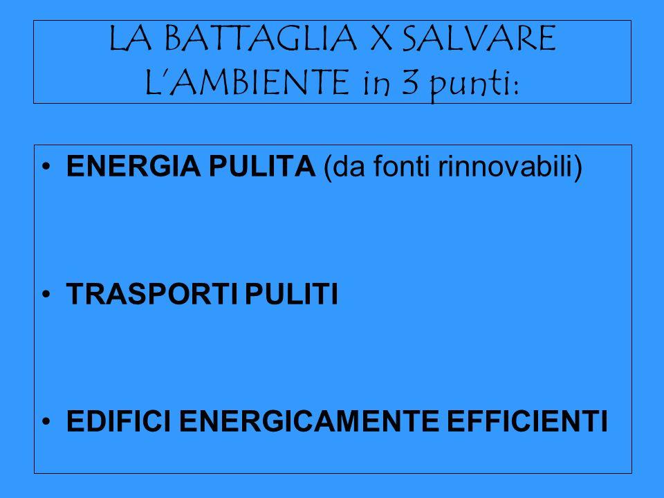 LA BATTAGLIA X SALVARE LAMBIENTE in 3 punti: ENERGIA PULITA (da fonti rinnovabili) TRASPORTI PULITI EDIFICI ENERGICAMENTE EFFICIENTI