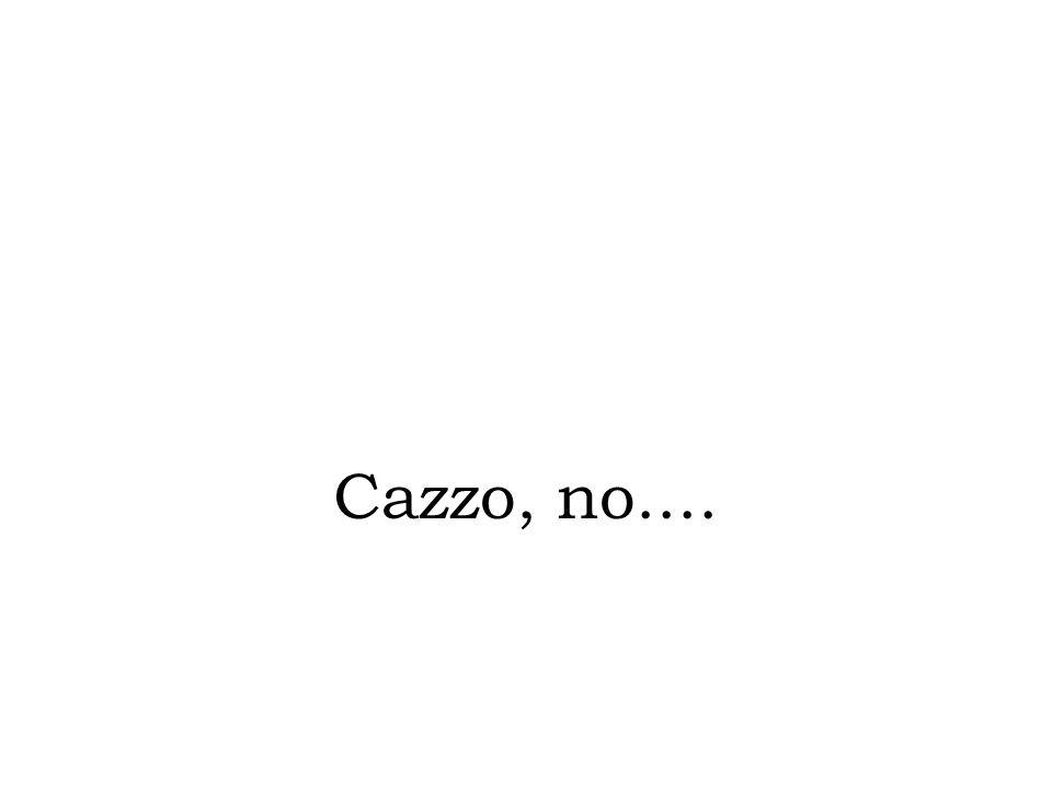Cazzo, no....