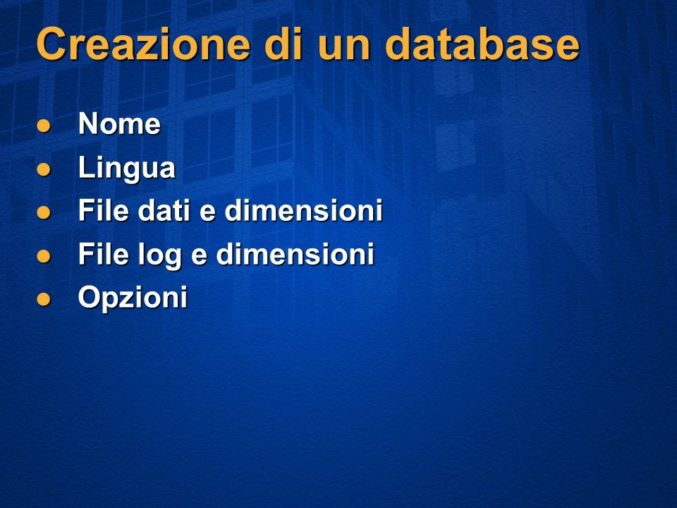 Creazione di un database Nome Nome Lingua Lingua File dati e dimensioni File dati e dimensioni File log e dimensioni File log e dimensioni Opzioni Opzioni