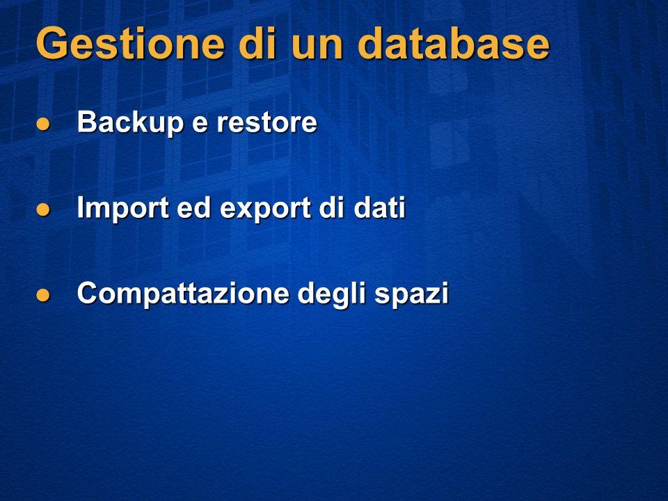 Gestione di un database Backup e restore Backup e restore Import ed export di dati Import ed export di dati Compattazione degli spazi Compattazione degli spazi