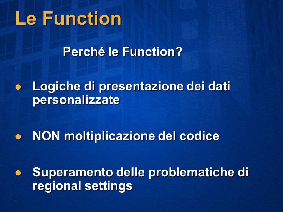 Le Function Logiche di presentazione dei dati personalizzate Logiche di presentazione dei dati personalizzate NON moltiplicazione del codice NON moltiplicazione del codice Superamento delle problematiche di regional settings Superamento delle problematiche di regional settings Perché le Function