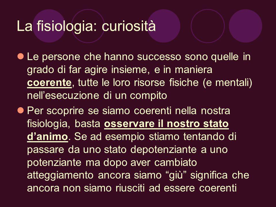 La fisiologia: curiosità Le persone che hanno successo sono quelle in grado di far agire insieme, e in maniera coerente, tutte le loro risorse fisiche