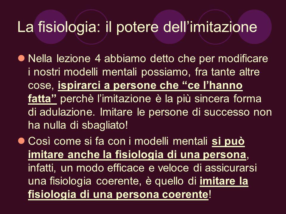 La fisiologia: il potere dellimitazione Nella lezione 4 abbiamo detto che per modificare i nostri modelli mentali possiamo, fra tante altre cose, ispi