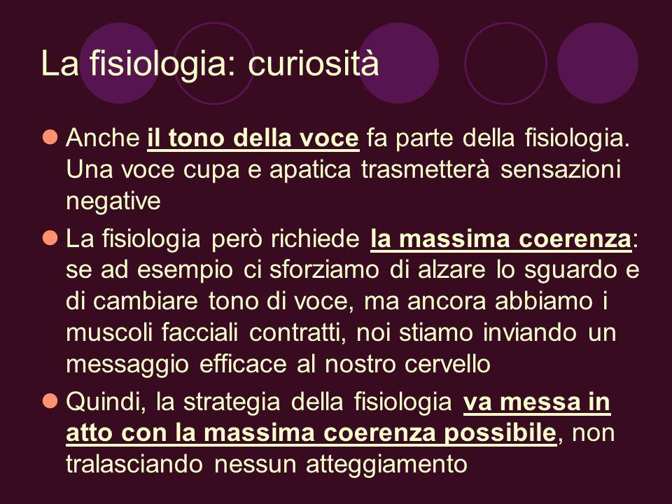 La fisiologia: curiosità Anche il tono della voce fa parte della fisiologia. Una voce cupa e apatica trasmetterà sensazioni negative La fisiologia per