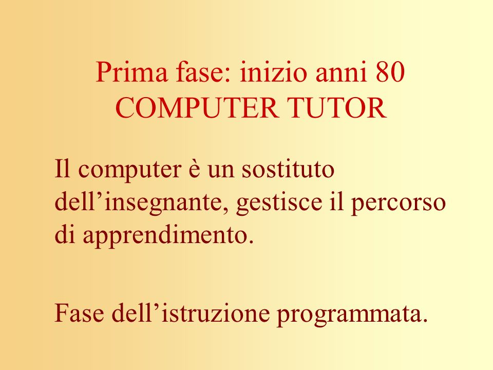 Prima fase: inizio anni 80 COMPUTER TUTOR Il computer è un sostituto dellinsegnante, gestisce il percorso di apprendimento. Fase dellistruzione progra