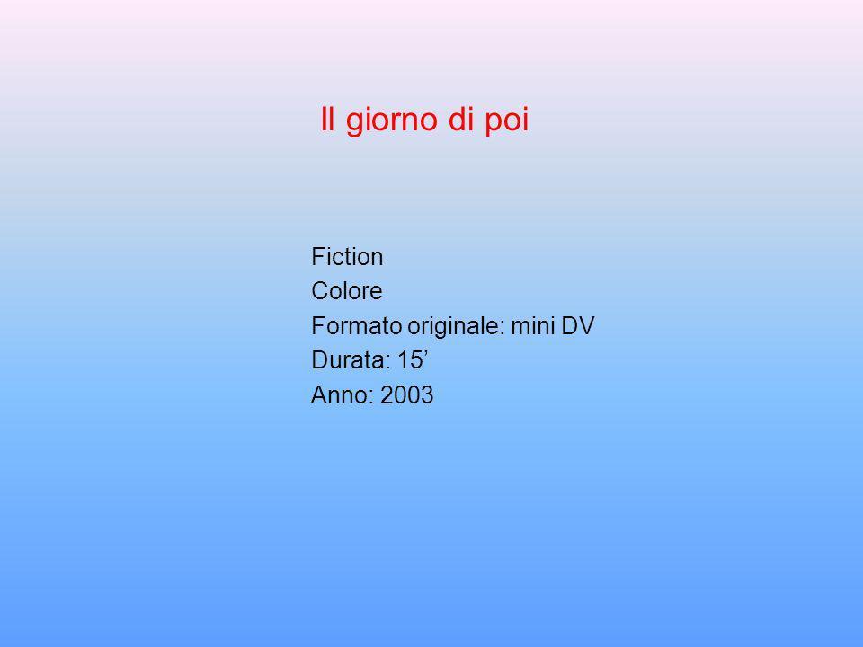 Fiction Colore Formato originale: mini DV Durata: 15 Anno: 2003 Il giorno di poi