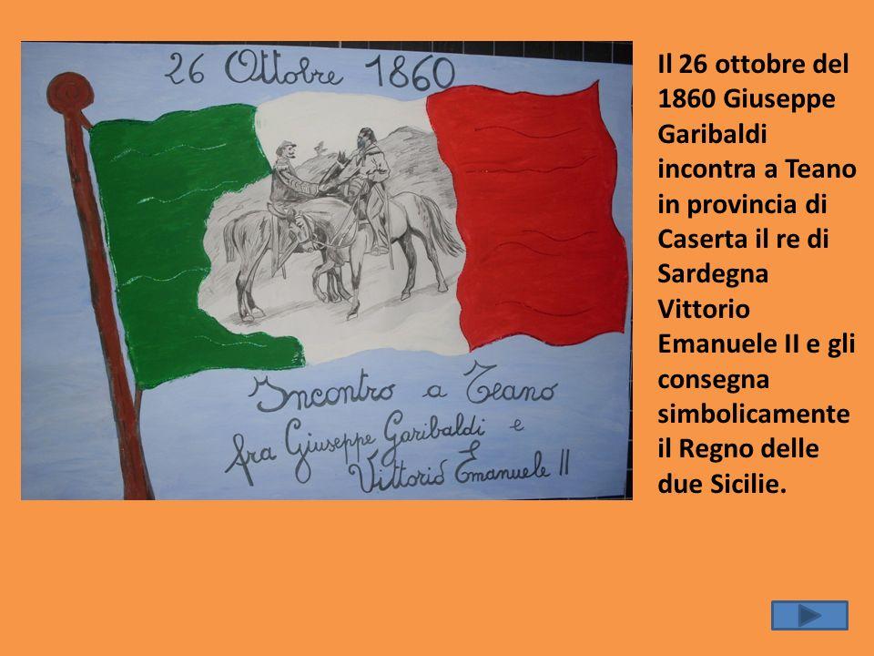 Il 26 ottobre del 1860 Giuseppe Garibaldi incontra a Teano in provincia di Caserta il re di Sardegna Vittorio Emanuele II e gli consegna simbolicament