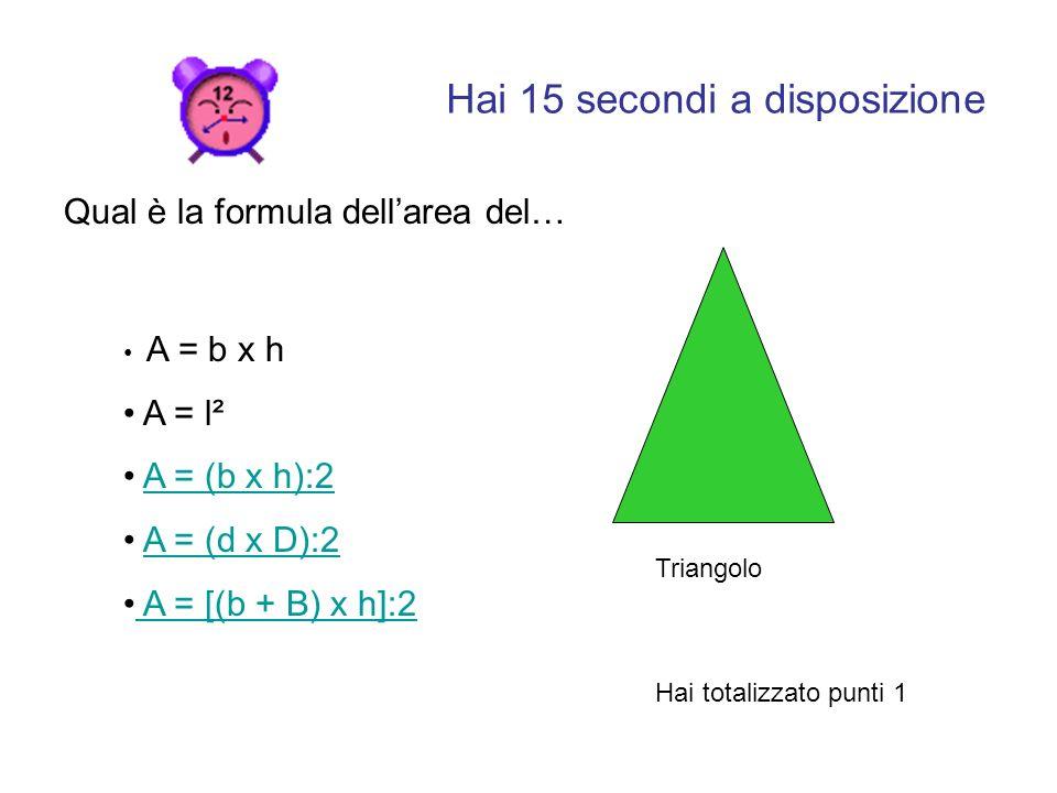 Hai 15 secondi a disposizione Qual è la formula dellarea del… A = b x h A = l² A = (b x h):2 A = (d x D):2A = (d x D):2 A = [(b + B) x h]:2 Hai totalizzato punti 1 Triangolo