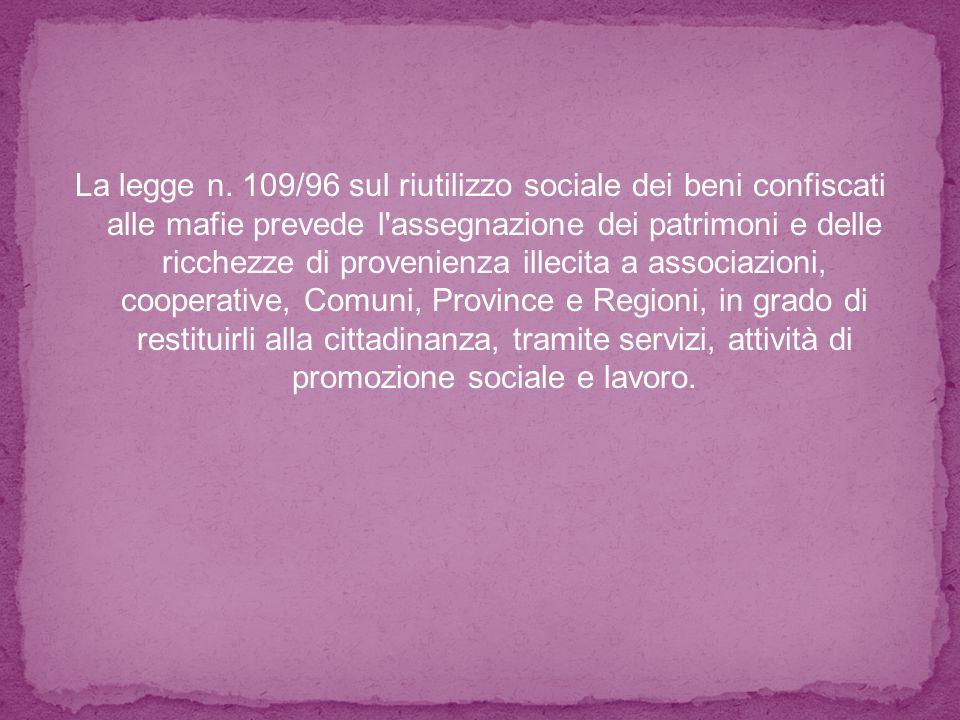 La legge n. 109/96 sul riutilizzo sociale dei beni confiscati alle mafie prevede l'assegnazione dei patrimoni e delle ricchezze di provenienza illecit