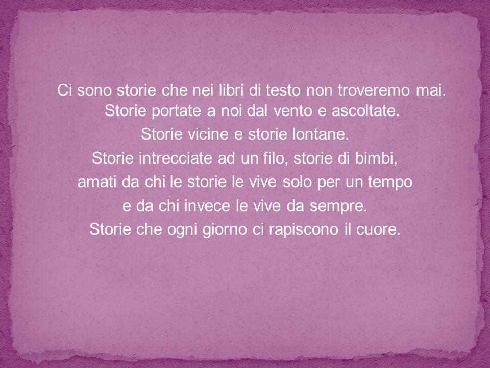 Ci sono storie che nei libri di testo non troveremo mai. Storie portate a noi dal vento e ascoltate. Storie vicine e storie lontane. Storie intrecciat