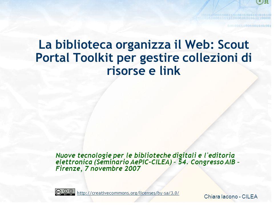 Chiara Iacono - CILEA http://creativecommons.org/licenses/by-sa/3.0/ La biblioteca organizza il Web: Scout Portal Toolkit per gestire collezioni di ri