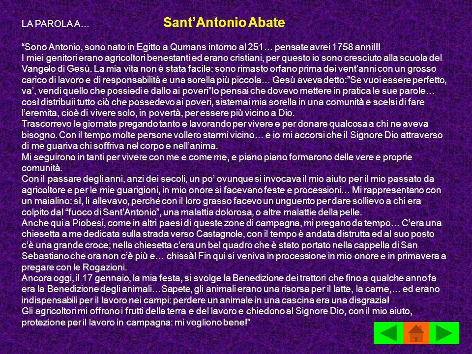 LA PAROLA A… SantAntonio Abate Sono Antonio, sono nato in Egitto a Qumans intorno al 251… pensate avrei 1758 anni!!! I miei genitori erano agricoltori
