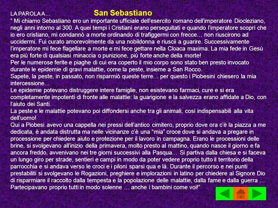 LA PAROLA A… San Sebastiano Mi chiamo Sebastiano ero un importante ufficiale dellesercito romano dellimperatore Diocleziano, negli anni intorno al 300