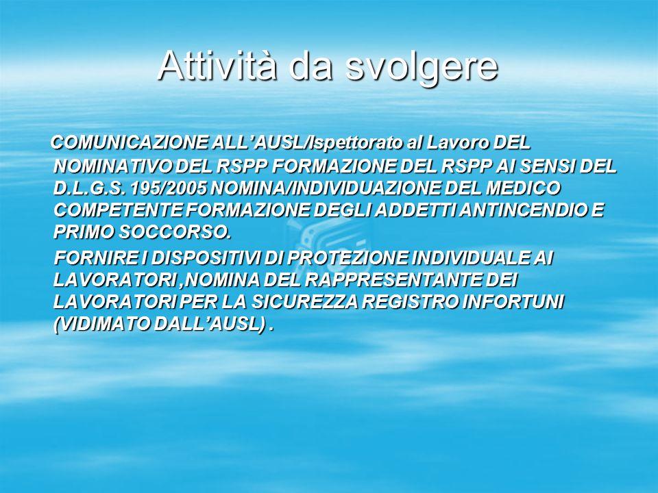 Attività da svolgere COMUNICAZIONE ALLAUSL/Ispettorato al Lavoro DEL NOMINATIVO DEL RSPP FORMAZIONE DEL RSPP AI SENSI DEL D.L.G.S. 195/2005 NOMINA/IND