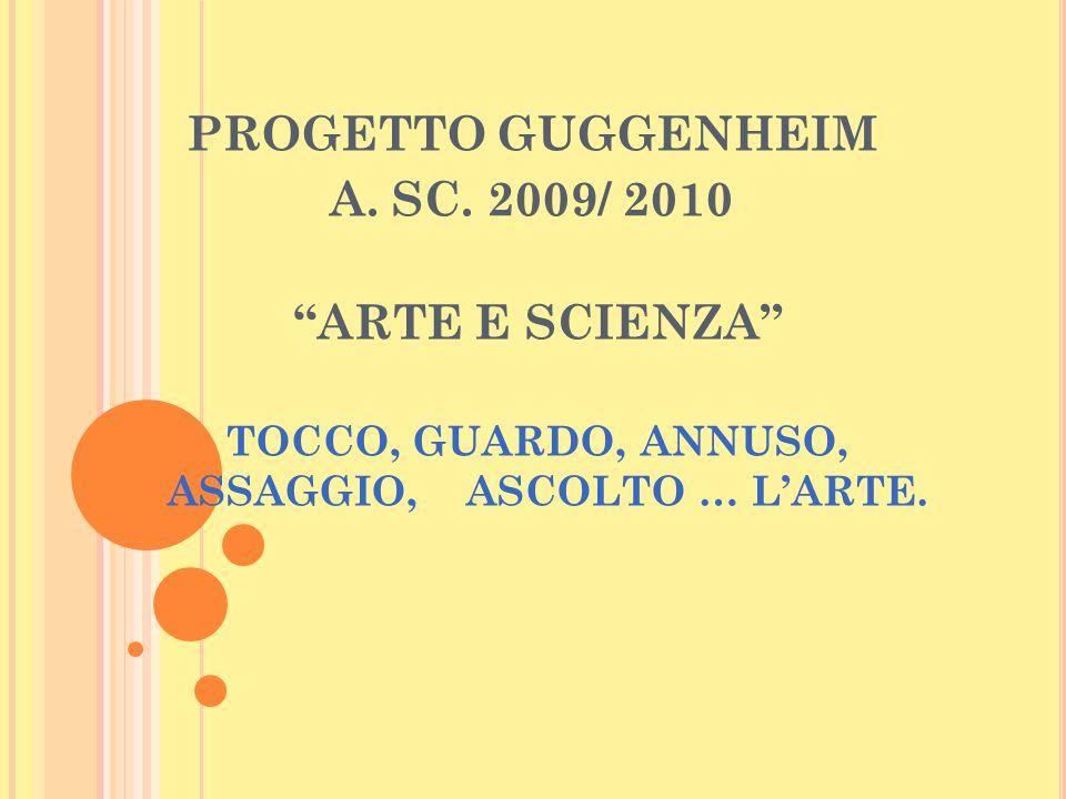 PROGETTO GUGGENHEIM A. SC. 2009/ 2010 ARTE E SCIENZA TOCCO, GUARDO, ANNUSO, ASSAGGIO, ASCOLTO … LARTE.